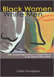 BLACK WOMEN WHITE MEN: The Sexual Exploitation of Female Slaves in the Danish West Indies by Eddie Donoghue (HARDCOVER)