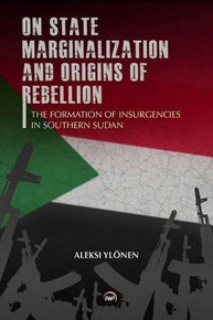 ON STATE, MARGINALIZATION, AND ORIGINS OF REBELLION: The Formation of Insurgencies in Southern Sudan, by Aleksi Ylonen