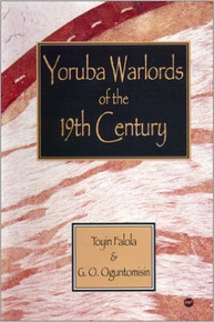 YORUBA WARLORDS OF THE 19TH CENTURY, by Toyin Falola & G.O. Oguntomisin