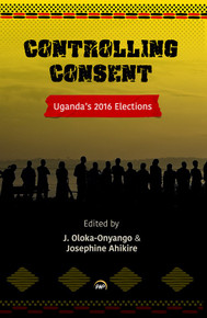 CONTROLLING CONSENT: Uganda's 2016 Election, Edited by J. Oloka-Onyango and Josephine Ahikire
