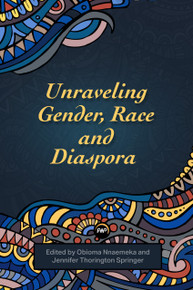 UNRAVELING GENDER, RACE AND DIASPORA, Edited by Obioma Nnaemeka & Jennifer Thorington Springer (HARDCOVER)