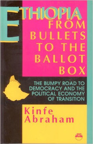 Ethiopia: From Bullets to the Ballot Box: The Bumpy Road to Democracy and the Political Economy of Transition by Kinfe Abraham,