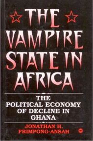 THE VAMPIRE STATE IN AFRICA: THE POLITICAL ECONOMY OF DECLINE IN GHANA by JONATHAN H. FRIMPONG-ANSAH