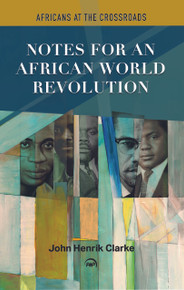 NOTES FOR AN AFRICAN WORLD REVOLUTION: Africans at the Crossroads, by John Henrik Clarke (HARDCOVER)