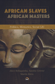 AFRICAN SLAVES, AFRICAN MASTERS: Politics, Memories, Social Life, Edited by Alice Bellagamba, Sandra Greene & Martin Klein