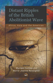 DISTANT RIPPLES OF THE BRITISH ABOLITIONIST WAVE: Africa, Asia and the Americas, Edited by Myriam Cottias & Marie-Jeanne Rossignol