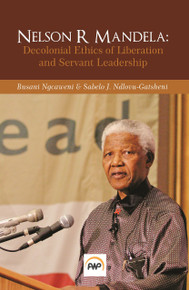 NELSON R MANDELA: Decolonial Ethics of Liberation and Servant Leadership Edited by Busani Ngcaweni & Sabelo J. Ndlovu-Gatsheni (HARDCOVER)