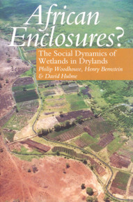 AFRICAN ENCLOSURES? The Social Dynamics of Wetlands in Drylands, Edited by Philip Woodhouse, Henry Bernstein & David Hulme