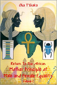 RETURN TO THE AFRICAN MOTHER PRINCIPLE OF MALE AND FEMALE EQUALITY: VOL. 1, by Oba T'Shaka