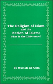 THE RELIGION OF ISLAM AND THE NATION OF ISLAM: What is the Difference? by Mustafa El- Amin