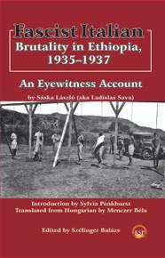 FASCIST ITALIAN BRUTALITY IN ETHIOPIA, 1935-1937: An Eyewitness Account, by Saska Laszlo, Edited by Szelinger Balazs