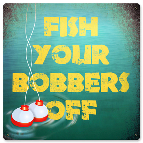 Fish Your Bobbers Off Metal Sign 12 x 12 Inches