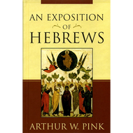 An Exposition of Hebrews by Arthur W. Pink (Hardcover)