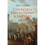 Churches, Revolutions & Empires: 1789-1914 by Ian J. Shaw (Hardcover)