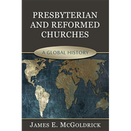 Presbyterian and Reformed Churches: A Global History by James E. Goldrick (Hardcover)
