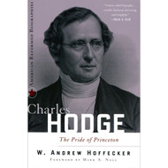 Charles Hodge, The Pride of Princeton by W. Andrew Hoffecker (Paperback)