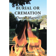 Burial or Cremation, Does It Matter? by Donald Howard (Booklet)