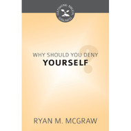 Why Should You Deny Yourself? (Cultivating Biblical Godliness) by Ryan M. McGraw (Booklet)
