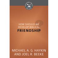 How Should We Develop Biblical Friendship? (Cultivating Biblical Godliness) by Joel R. Beeke & Michael Haykin (Booklet)