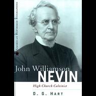 John Williamson Nevin, High Church Calvinist by D.G. Hart (Hardcover)