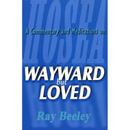 Wayward but Loved: A Commentary and Meditations on Hosea by Ray Beeley (Paperback)