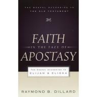 Faith in the Face of Apostasy: The Gospel According to Elijah and Elisha by Raymond B. Dillard