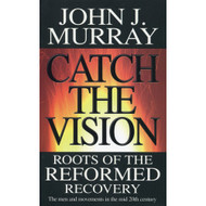 Catch the Vision: Roots of the Reformed Recovery by John J. Murray