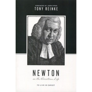 Newton on the Christian Life: To Live Is Christ by Tony Reinke
