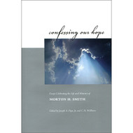 Confessing Our Hope: Essays Celebrating the Life & Ministry of Morton H. Smith