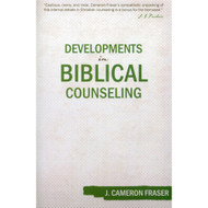 Developments in Biblical Counseling by J. Cameron Fraser