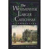 The Westminster Larger Catechism: A Commentary by Johannes G. Vos