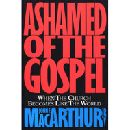 Ashamed of the Gospel: When the Church Becomes Like the World by John MacArthur