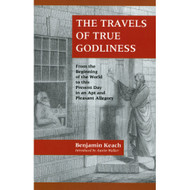 The Travels of True Godliness: From the Beginning of the World to this Present Day in an Apt and Pleasant Allegory