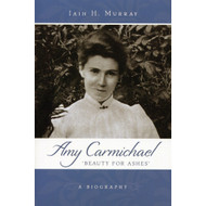 Amy Carmichael: Beauty For Ashes by Iain H. Murray