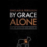 By Grace Alone by Sinclair B. Ferguson (Hardcover)