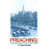 Preaching: The Centrality of Scripture by Albert Mohler (Paperback)