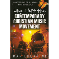 Why I Left the Contemporary Christian Music Movement by Dan Lucarini (Paperback)