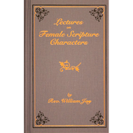 Lectures on Female Scripture Characters by William Jay (Hardcover)