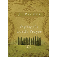 Praying the Lord's Prayer by J. I. Packer (Paperback)