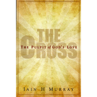 The Cross: The Pulpit of God's Love by Iain H. Murray (Booklet)