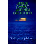 Jesus Christ and Him Crucified by D. Martyn Lloyd-Jones (Booklet)