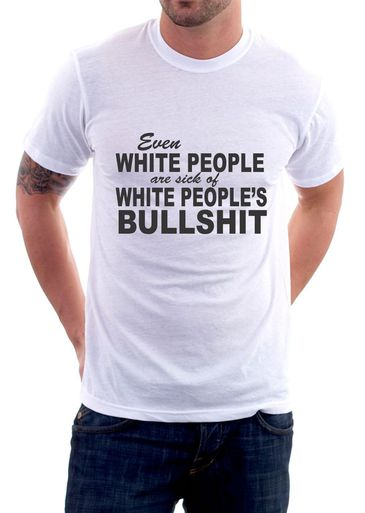 EVEN WHITE PEOPLE ARE SICK OF WHITE PEOPLE'S BULLSHIT T-SHIRT