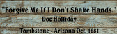 Tombstone Doc Quote Forgive Me Old Wooden Sign  5.5 x 17 x 1