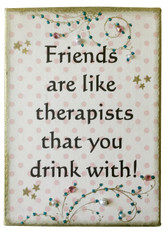 Friends are like therapist that you drink with
