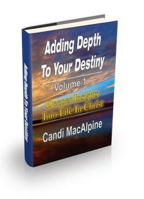 Adding Depth to Your Destiny: Deeper Insights into Life in Christ (Vol 1)