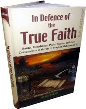 In Defence of the True Faith  Battles, Expeditions & Peace Treaties during the Prophet's Life - From:Al-Bidayah wan Nihayah By Hafiz Ibn Katheer
