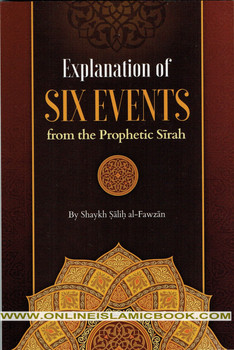 Explanation Of Six Events From The Prophetic Seerah By Shaykh Saalih al-Fawzaan