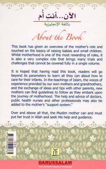 "This book has given an overview of the mother's role and touched on the basics of raising babies and small children. Whilst motherhood is one of the most rewarding of roles, it is also a very complex role that brings many trials and challenges that cannot be covered fully in a single volume.  It is a very good preparation guide for expectant/expecting mothers who are pregnant/in pregnancy as it will teach many useful practical tidbits on how to prepare and what to expect. It is also a very good parenting guide book for concerned fathers/husbands who will also have take care of their children.  It is hoped that having read this book, readers will go beyond its parameters to learn all they can about how to care for their infants. In the teachings of Islam, the voices of experience provided by our own mothers and grandmothers, and the exchange of ideas and tips with other parents, new mothers can find guidelines to follow as they embark upon the journey of motherhood. The help and advice of doctors, public health nurses and other professionals may also be added to the mother's ""support system.""  Over and above all that, the Muslim mother can and must put her trust in Allah and seek His help and guidance."