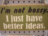 I'm Not Bossy I Just Have Better Ideas