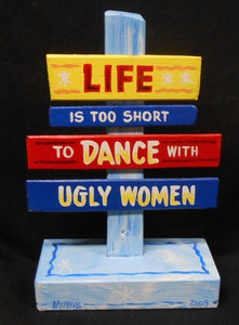 LIFE IS SHORT - DON'T DANCE WITH UGLY WOMEN - SIGNPOST BY GEORGE BORUM